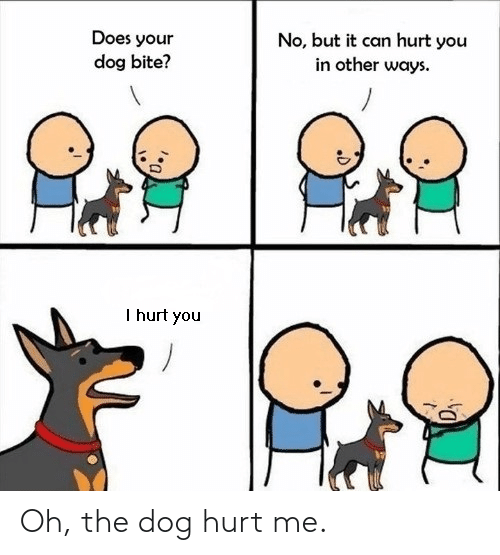Does Your Dog Bite: Does your  dog bite?  No, but it can hurt you  in other ways.  I hurt you Oh, the dog hurt me.