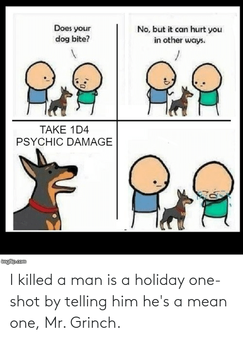 Does Your Dog Bite: Does your  dog bite?  No, but it can hurt you  in other ways.  TAKE 1D4  PSYCHIC DAMAGE  imgfip.  up.com I killed a man is a holiday one-shot by telling him he's a mean one, Mr. Grinch.