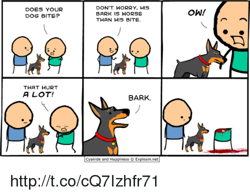 Does Your Dog Bite: DOES YOUR  DOG BITE?  THAT HURT  A LOT!  DON'T WORRY, HIS  BARK IS WORSE  THAN HIS BITE  BARK.  Cyanide and Happiness Explosm.net  OWN http://t.co/cQ7Izhfr71