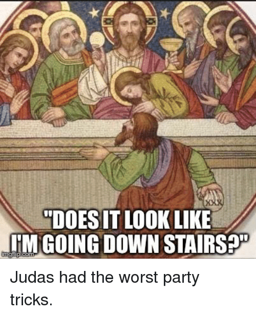 """The Worst, Catholic, and Judas: """"DOESIT LOOK LIKE  ITM GOING DOWNSTAIRS Judas had the worst party tricks."""