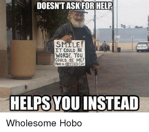 it could be worse: DOESN'T ASKFOR HELP  SMILE  IT COULD BE  WORSE, You  GOULD BE ME  HEA BLESSED DAY  HELPS YOU INSTEAD <p>Wholesome Hobo</p>