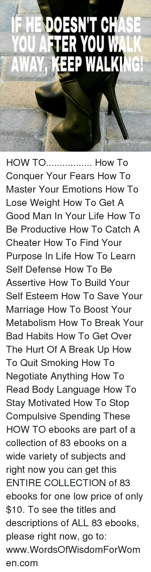 how to lose weight: DOESN'T CH  TER YOU W  KEEP WALKING! HOW TO................. How To Conquer Your Fears How To Master Your Emotions How To Lose Weight How To Get A Good Man In Your Life  How To Be Productive  How To Catch A Cheater  How To Find Your Purpose In Life  How To Learn Self Defense How To Be Assertive   How To Build Your Self Esteem   How To Save Your Marriage  How To Boost Your Metabolism  How To Break Your Bad Habits   How To Get Over The Hurt Of A Break Up  How To Quit Smoking  How To Negotiate Anything  How To Read Body Language   How To Stay Motivated  How To Stop Compulsive Spending    These HOW TO ebooks are part of a collection of 83 ebooks on a wide variety of subjects and right now you can get this ENTIRE COLLECTION of 83 ebooks for one low price of only $10. To see the titles and descriptions of ALL 83 ebooks, please right now, go to: www.WordsOfWisdomForWomen.com