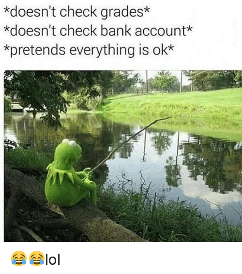 Memes, Bank, and 🤖: *doesn't check grades*  *doesn't check bank accountk  *pretends everything is ok 😂😂lol