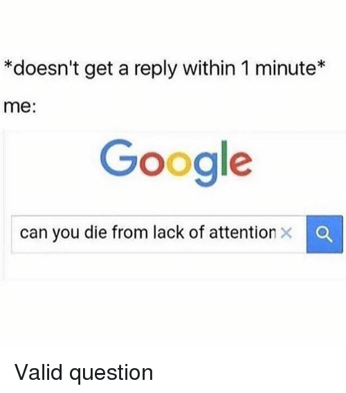 Dank, Google, and Can: *doesn't get a reply within 1 minute*  me:  Google  can you die from lack of attention Valid question
