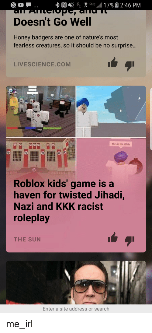 honey badgers: Doesn't Go Well  Honey badgers are one of nature's most  fearless creatures, so it should be no surprise...  LIVESCIENCE.COM  จิอิ  this is for allah  Roblox kids' game is a  haven for twisted Jihadi,  Nazi and KKK racist  roleplay  THE SUN  Enter a site address or search