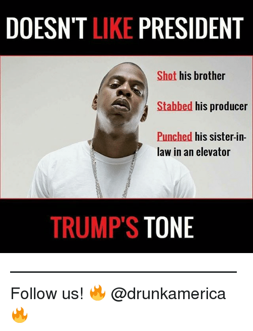Memes, 🤖, and Brother: DOESN'T LIKE PRESIDENT  Shot his brother  Stabbed his producer  Punched his sister-in-  law in an elevator  TRUMP'S TONE —————————————— Follow us! 🔥 @drunkamerica 🔥