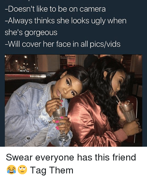 Memes, Ugly, and Camera: Doesn't like to be on camera  -Always thinks she looks ugly when  she's gorgeous  Will cover her face in all pics/vids Swear everyone has this friend 😂🙄 Tag Them