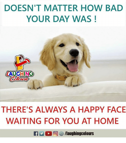 Bad, Happy, and Home: DOESN'T MATTER HOW BAD  YOUR DAY WAS!  LAUGHING  Colowrs  THERE'S ALWAYS A HAPPY FACE  WAITING FOR YOU AT HOME