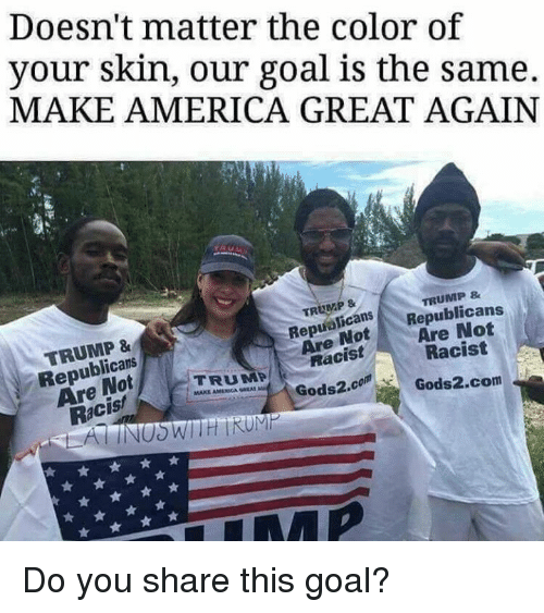 Racist Trump: Doesn't matter the color of  your skin, our goal is the same.  MAKE AMERICA GREAT AGAIN  TRUMP&  TRUMP &  TRUMP &  Republicans  Are Not  Racis!  RepuolicanSRepublicans  ReaNotAre Not  Are  Racist  Racist  TRUMP  MAKE AMERICAN umel.  Gods2.comGods2.com  Gods2.co  Gods2.com Do you share this goal?