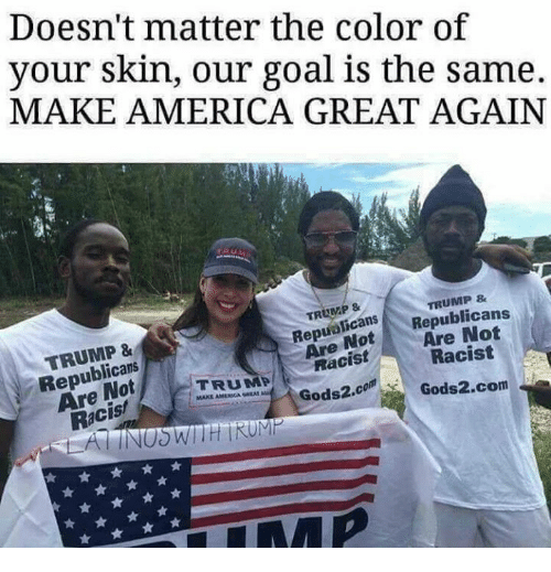 America, Memes, and American: Doesn't matter the color of  your skin, our goal is the same.  MAKE AMERICA GREAT AGAIN  TRUMP&  TRUMP &  TRUMP &  Republicans  Are Not  Racis!  RepuolicanSRepublicans  ReaNotAre Not  Are  Racist  Racist  TRUMP  MAKE AMERICAN umel.  Gods2.co  Gods2.com