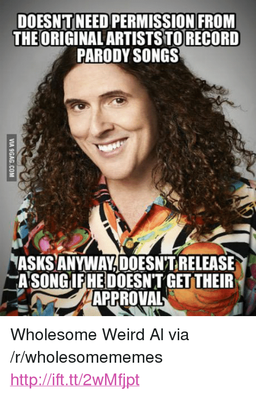 """Weird, Http, and Songs: DOESNT NEED PERMISSION FRONM  THEORIGINAL ARTISTS TORECORD  PARODY SONGS  ASKS ANYWAY,DOESN'T RELEASE  ASONGİEREDOESN'T GETTER  APPROVAL <p>Wholesome Weird Al via /r/wholesomememes <a href=""""http://ift.tt/2wMfjpt"""">http://ift.tt/2wMfjpt</a></p>"""