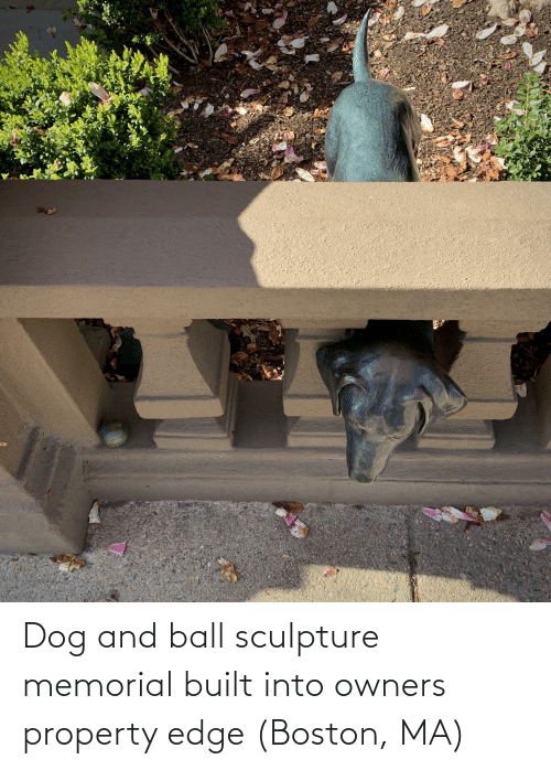 Memorial: Dog and ball sculpture memorial built into owners property edge (Boston, MA)