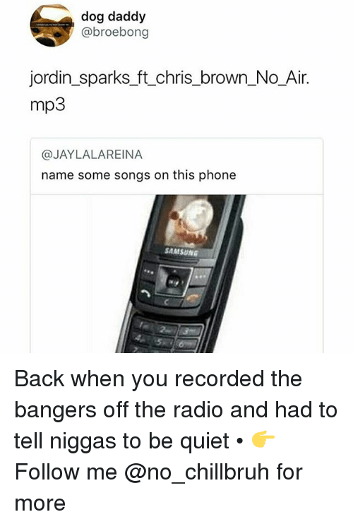 Chris Brown, Funny, and Phone: dog daddy  @broebong  jordin sparks ft.chris brown No Air  mp3  @JAYLALAREINA  name some songs on this phone  SAMSUN Back when you recorded the bangers off the radio and had to tell niggas to be quiet • 👉Follow me @no_chillbruh for more