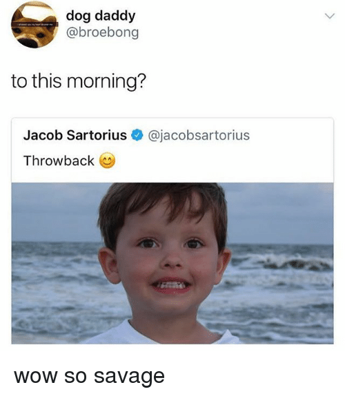 Savage, Wow, and Relatable: dog daddy  @broebong  to this morning?  Jacob Sartorius@jacobsartorius  Throwback o wow so savage