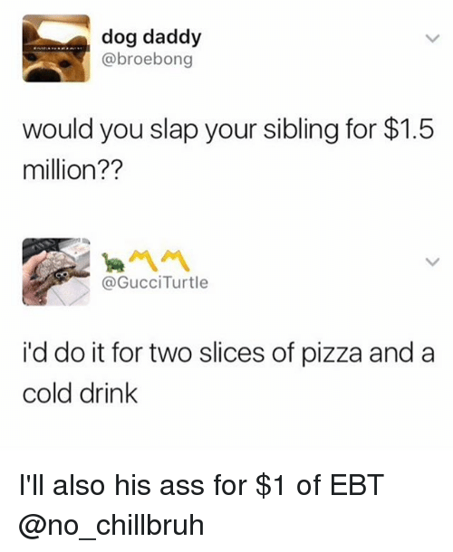 Ass, Funny, and Pizza: dog daddy  @broebong  would you slap your sibling for $1.5  million??  @GUCCiTurtle  i'd do it for two slices of pizza and a  cold drink I'll also his ass for $1 of EBT @no_chillbruh