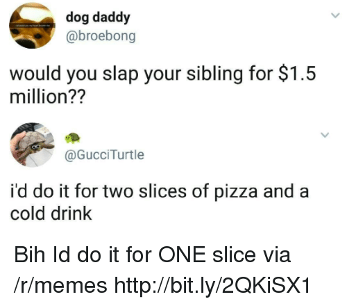 bih: dog daddy  @broebong  would you slap your sibling for $1.5  million??  @GucciTurtle  i'd do it for two slices of pizza and a  cold drink Bih Id do it for ONE slice via /r/memes http://bit.ly/2QKiSX1
