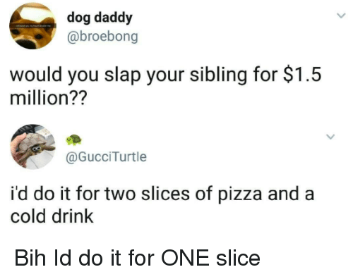 bih: dog daddy  @broebong  would you slap your sibling for $1.5  million??  @GucciTurtle  i'd do it for two slices of pizza and a  cold drink Bih Id do it for ONE slice