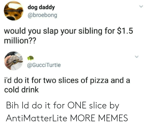 bih: dog daddy  @broebong  would you slap your sibling for $1.5  million??  @GucciTurtle  i'd do it for two slices of pizza and a  cold drink Bih Id do it for ONE slice by AntiMatterLite MORE MEMES