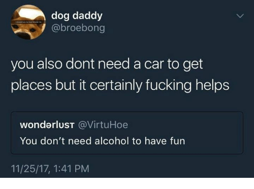 wonderlust: dog daddy  @broebong  you also dont need a car to get  places but it certainly fucking helps  wonderlusT @VirtuHoe  You don't need alcohol to have fun  11/25/17, 1:41 PM