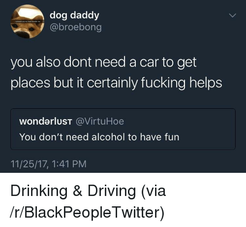 wonderlust: dog daddy  @broebong  you also dont need a car to get  places but it certainly fucking helps  wonderluST @VirtuHoe  You don't need alcohol to have fun  11/25/17, 1:41 PM <p>Drinking &amp; Driving (via /r/BlackPeopleTwitter)</p>