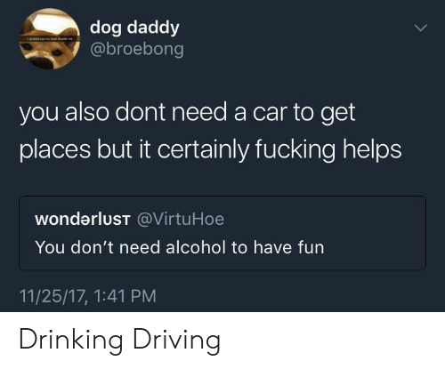 wonderlust: dog daddy  @broebong  you also dont need a car to get  places but it certainly fucking helps  wonderluST @VirtuHoe  You don't need alcohol to have fun  11/25/17, 1:41 PM Drinking  Driving