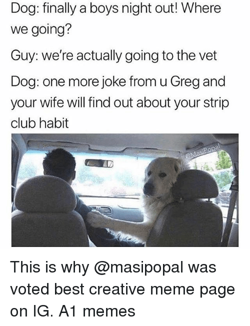 Club, Funny, and Meme: Dog: finally a boys night out! Where  we going?  Guy: we're actually going to the vet  Dog: one more joke from u Greg and  your wife will find out about your strip  club habit This is why @masipopal was voted best creative meme page on IG. A1 memes