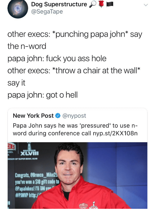 Pimp: Dog Superstructure  @SegaTape  other execs: *punching papa john* say  the n-word  papa john: fuck you ass hole  other execs: *throw a chair at the wall*  say it  papa john: got o hell  New York Post @nypost  Papa John says he was 'pressured' to use n-  word during conference call nyp.st/2KX108n  xLVIII  Congrats, eBronco_Mike2  you've won a $10 gift code to  #PIMP http:/v