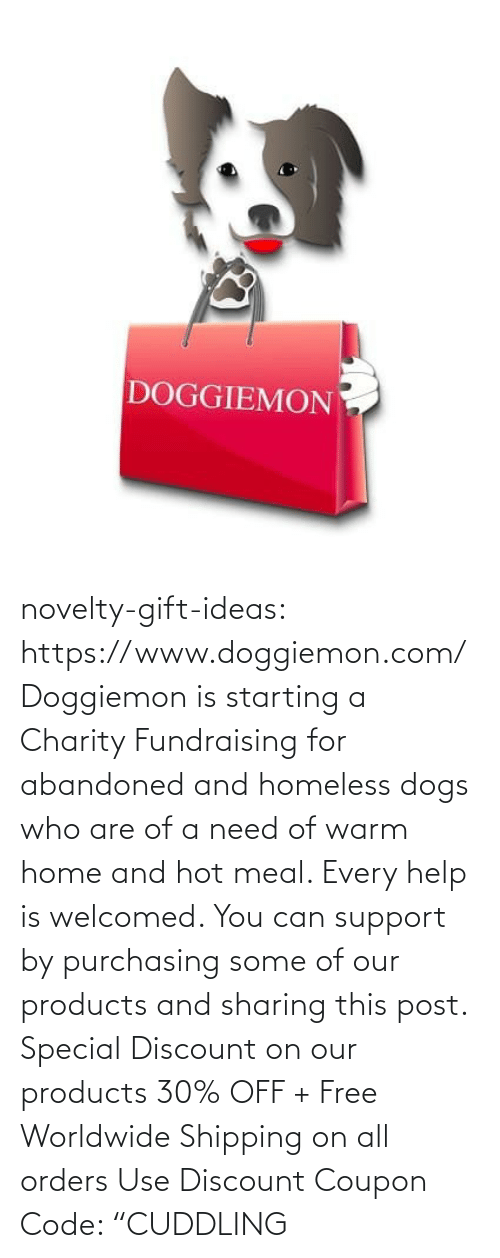 "Homeless: DOGGIEMON novelty-gift-ideas: https://www.doggiemon.com/   Doggiemon is starting a Charity Fundraising for abandoned and homeless dogs who are of a need of warm home and hot meal. Every help is welcomed. You can support by purchasing some of our products and sharing this post. Special Discount on our products 30% OFF + Free Worldwide Shipping on all orders Use Discount Coupon Code: ""CUDDLING"