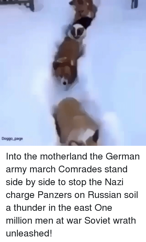 Into The Motherland The German Army March: Doggo Page Into the motherland the German army march Comrades stand side by side to stop the Nazi charge Panzers on Russian soil a thunder in the east One million men at war Soviet wrath unleashed!