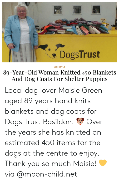Lifestyle: DogsTrust  LIFESTYLE  89-Year-Old Woman Knitted 450 Blankets  And Dog Coats For Shelter Puppies Local dog lover Maisie Green aged 89 years hand knits blankets and dog coats for Dogs Trust Basildon. 🐶 Over the years she has knitted an estimated 450 items for the dogs at the centre to enjoy. Thank you so much Maisie! 💛via @moon-child.net