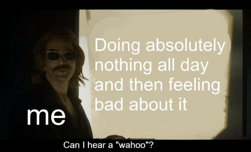 """Feeling Bad: Doing absolutely  nothing all day  and then feeling  bad about it  me  Can I hear a """"wahoo""""?"""