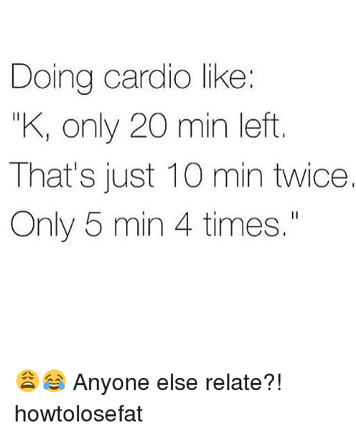 "Memes, 🤖, and Cardio: Doing cardio like:  KI only 20 min left  That's just 10 min twice.  Only 5 min 4 times."" 😩😂 Anyone else relate?! howtolosefat"