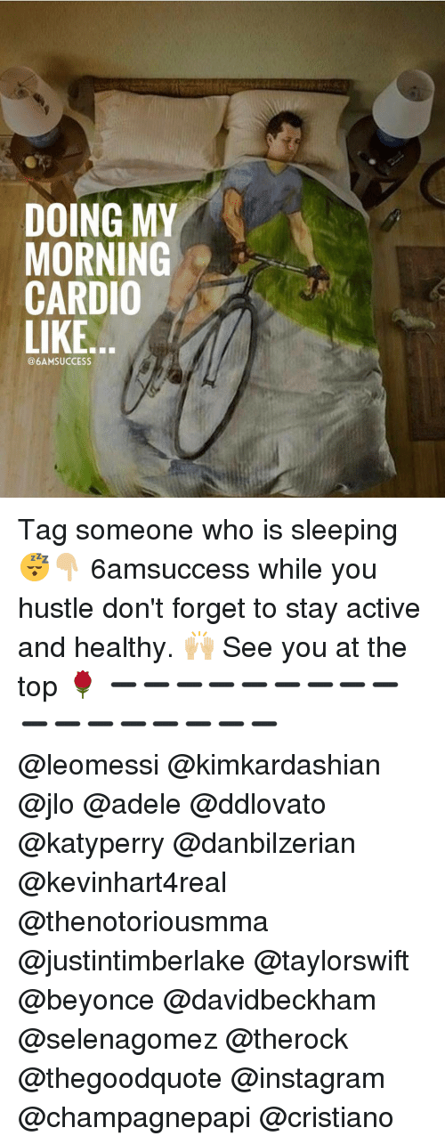 My Mornings: DOING MY  MORNING  CARDIO  LIKE  SUCCESS Tag someone who is sleeping 😴👇🏼 6amsuccess while you hustle don't forget to stay active and healthy. 🙌🏼 See you at the top 🌹 ➖➖➖➖➖➖➖➖➖➖➖➖➖➖➖➖➖ @leomessi @kimkardashian @jlo @adele @ddlovato @katyperry @danbilzerian @kevinhart4real @thenotoriousmma @justintimberlake @taylorswift @beyonce @davidbeckham @selenagomez @therock @thegoodquote @instagram @champagnepapi @cristiano