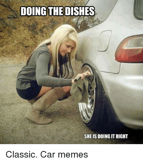 Doing The Dishes She Is Doing It Right Classic Car Memes Cars