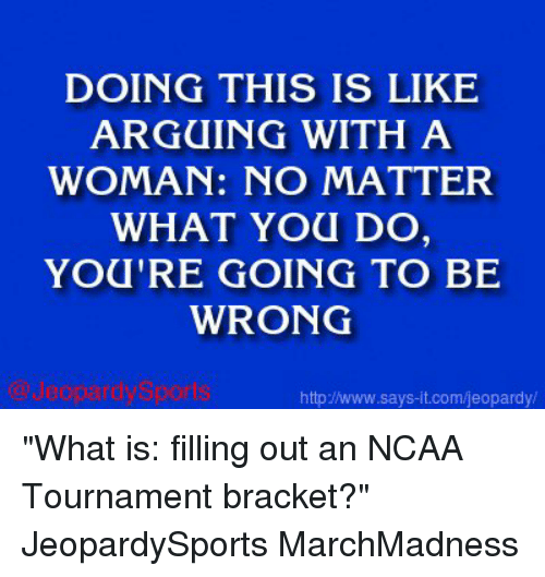 """ncaa tournament: DOING THIS IS LIKE  ARGUING WITH A  WOMAN: NO MATTER  WHAT YOU DO  YOU'RE GOING TO BE  WRONG  httpJNwww.says it.com/jeopardy/ """"What is: filling out an NCAA Tournament bracket?"""" JeopardySports MarchMadness"""