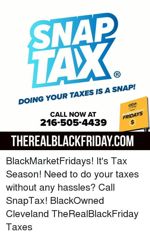 Memes, Cleveland, and 🤖: DOING YOUR TAXES IS A SNAP!  FRIDAYS  CALL NOW AT  216-505-4439  THEREALBLACKFRIDAY COM BlackMarketFridays! It's Tax Season! Need to do your taxes without any hassles? Call SnapTax! BlackOwned Cleveland TheRealBlackFriday Taxes