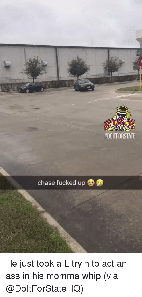 Memes and 🤖:  #DOITFORSTATE  chase fucked up He just took a L tryin to act an ass in his momma whip (via @DoItForStateHQ)