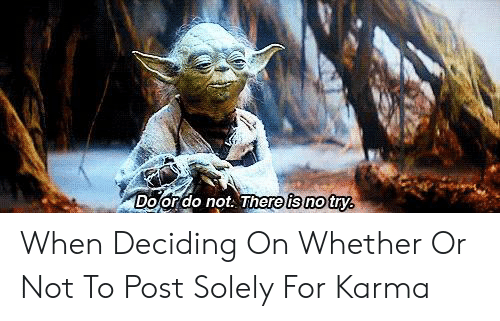No Try: Dojorao not. hereis no try When Deciding On Whether Or Not To Post Solely For Karma