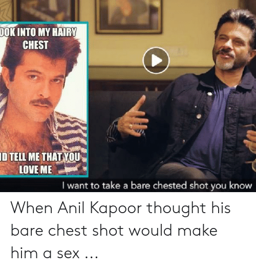 anil kapoor: DOKINTO MY HAIRY  CHEST  ID TELL ME THAT YOU  LOVEME  I want to take a bare chested shot you know When Anil Kapoor thought his bare chest shot would make him a sex ...