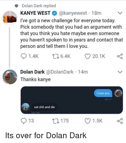 Eat Shit: Dolan Dark replied  KANYE WESTE. @kanyewest . 18m  l've got a new challenge for everyone today  Pick somebody that you had an argument with  that you think you hate maybe even someone  you haven't spoken to in years and contact that  person and tell them I love you  01.4K 6.4K 20.1 K  Dolan Dark @DolanDark 14m  Thanks kanye  I love you  eat shit and die  ol 1m  O 13  ロ175  Ol.sk Its over for Dolan Dark