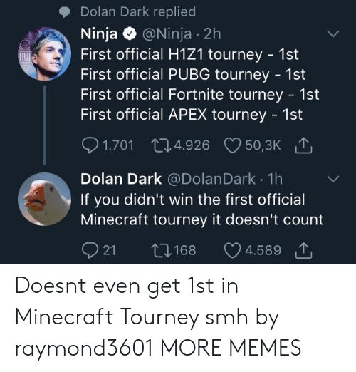 Pubg: Dolan Dark replied  Ninja @Ninja 2h  First official H1Z1 tourney 1st  First official PUBG tourney - 1st  First official Fortnite tourney - 1st  First official APEX tourney 1st  1.701 04.926 50,3K  Dolan Dark @DolanDark 1h  If you didn't win the first official  Minecraft tourney it doesn't count  21 168 4.589で Doesnt even get 1st in Minecraft Tourney smh by raymond3601 MORE MEMES