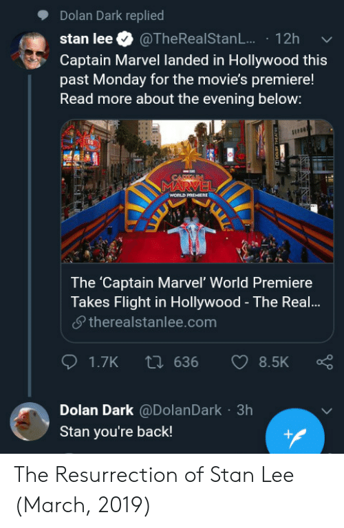 Flights: Dolan Dark replied  stan lee. @TheRealStanL.. . 12h  Captain Marvel landed in Hollywood this  past Monday for the movie's premiere!  Read more about the evening below:  The 'Captain Marvel' World Premiere  Takes Flight in Hollywood - The Real!...  夕therealstanlee.com  Dolan Dark @DolanDark 3h  Stan you're back! The Resurrection of Stan Lee (March, 2019)