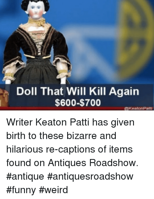 antiques roadshow: Doll That Will Kill Again  $600-$700 WriterKeaton Pattihas given birth to these bizarre and hilarious re-captions of items found on Antiques Roadshow. #antique #antiquesroadshow #funny #weird