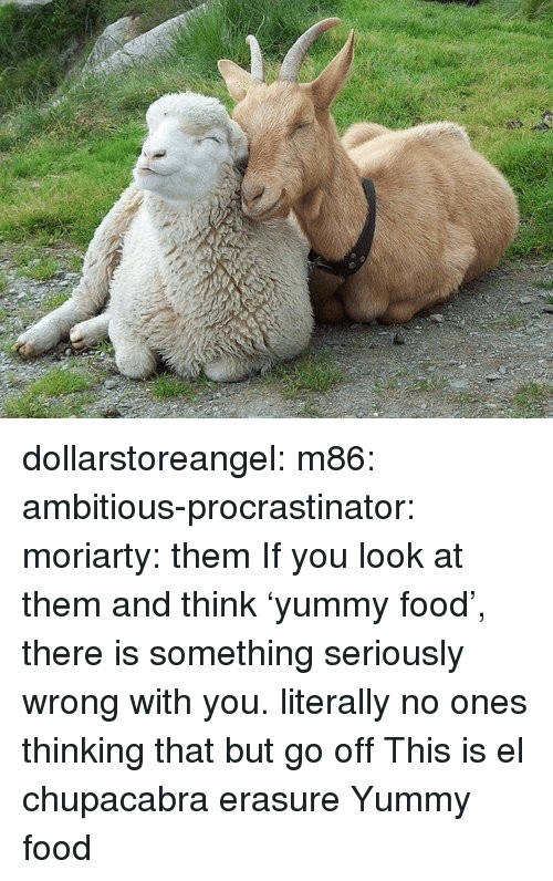 moriarty: dollarstoreangel:  m86:   ambitious-procrastinator:  moriarty: them  If you look at them and think 'yummy food', there is something seriously wrong with you.   literally no ones thinking that but go off   This is el chupacabra erasure    Yummy food