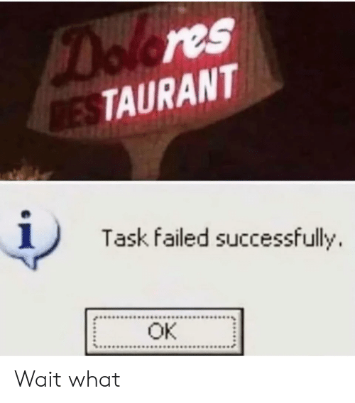 dolores: Dolores  RESTAURANT  Task failed successfully  OK Wait what