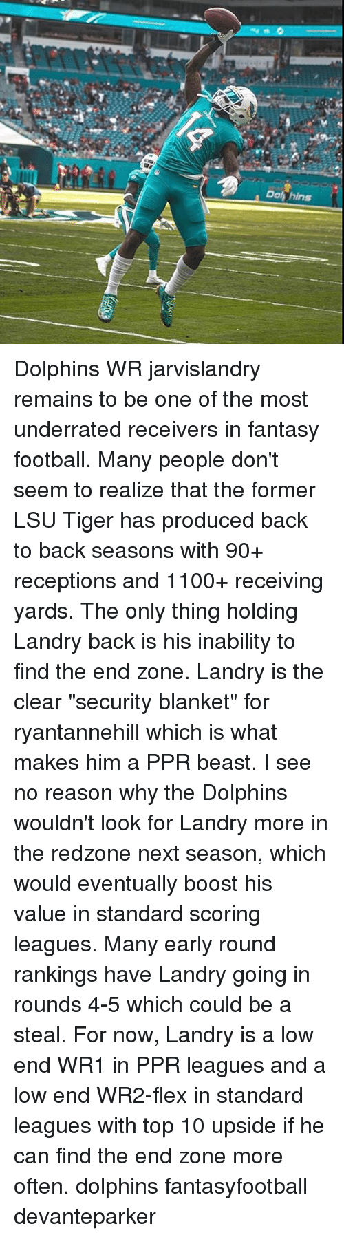 "lsu tigers: Dolphins Dolphins WR jarvislandry remains to be one of the most underrated receivers in fantasy football. Many people don't seem to realize that the former LSU Tiger has produced back to back seasons with 90+ receptions and 1100+ receiving yards. The only thing holding Landry back is his inability to find the end zone. Landry is the clear ""security blanket"" for ryantannehill which is what makes him a PPR beast. I see no reason why the Dolphins wouldn't look for Landry more in the redzone next season, which would eventually boost his value in standard scoring leagues. Many early round rankings have Landry going in rounds 4-5 which could be a steal. For now, Landry is a low end WR1 in PPR leagues and a low end WR2-flex in standard leagues with top 10 upside if he can find the end zone more often. dolphins fantasyfootball devanteparker"