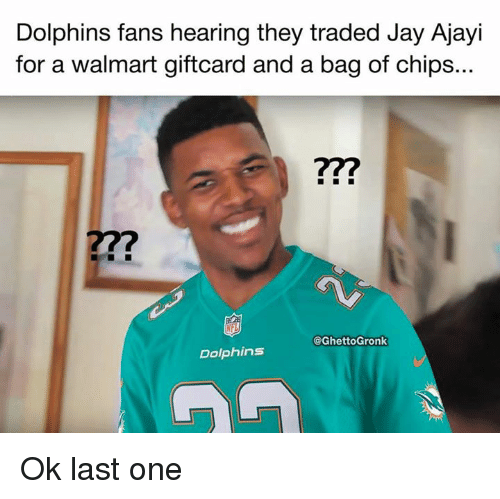 Jay, Nfl, and Walmart: Dolphins fans hearing they traded Jay Ajayi  for a walmart giftcard and a bag of chips...  7?  27?  @GhettoGronk  Dolphins Ok last one