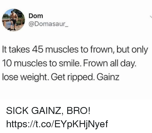 Funny, Smile, and Sick: Dom  @Domasaur  It takes 45 muscles to frown, but only  10 muscles to smile. Frown all day.  lose weight. Get ripped. Gainz SICK GAINZ, BRO! https://t.co/EYpKHjNyef
