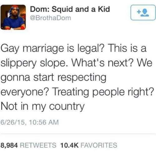 Marriage, Gay Marriage, and Next: Dom: Squid and a Kid  @BrothaDom  Gay marriage is legal This is a  slippery slope. What's next? We  gonna start respecting  everyone? Treating people right?  Not in my country  6/26/15, 10:56 AM  8,984 RETWEETS 10.4K FAVORITES