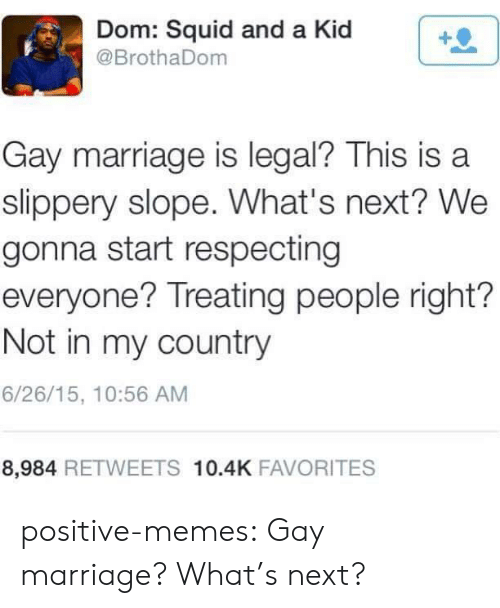 Favorites: Dom: Squid and a Kid  @BrothaDom  Gay marriage is legal? This is a  slippery slope. What's next? We  gonna start respecting  everyone? Treating people right?  Not in my country  6/26/15, 10:56 AM  8,984 RETWEETS 10.4K FAVORITES positive-memes:  Gay marriage? What's next?